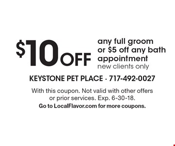 $10 Off any full groom or $5 off any bath appointment. New clients only. With this coupon. Not valid with other offers or prior services. Exp. 6-30-18. Go to LocalFlavor.com for more coupons.