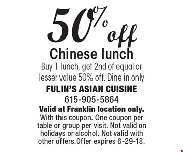 50% off Chinese lunch. Buy 1 lunch, get 2nd of equal or lesser value 50% off. Dine in only. Valid at Franklin location only. With this coupon. One coupon per table or group per visit. Not valid on holidays or alcohol. Not valid with other offers. Offer expires 6-29-18.