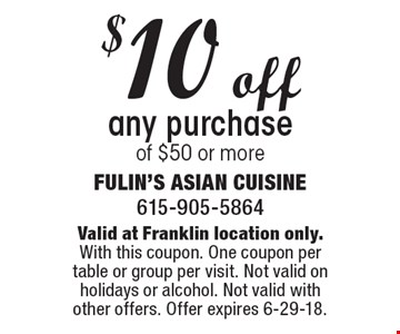 $10 off any purchase of $50 or more. Valid at Franklin location only. With this coupon. One coupon per table or group per visit. Not valid on holidays or alcohol. Not valid with other offers. Offer expires 6-29-18.