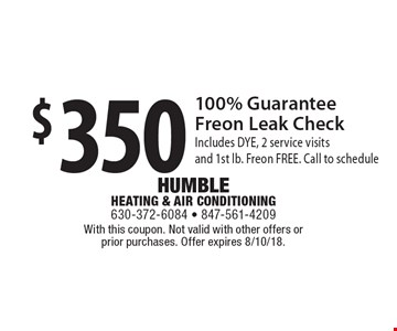 $350 100% Guarantee Freon Leak Check. Includes DYE, 2 service visits and 1st lb. Freon FREE. Call to schedule. With this coupon. Not valid with other offers or prior purchases. Offer expires 8/10/18.