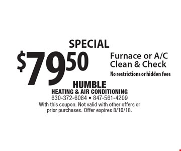 Special $79.50 Furnace or A/C Clean & Check No restrictions or hidden fees. With this coupon. Not valid with other offers or prior purchases. Offer expires 8/10/18.
