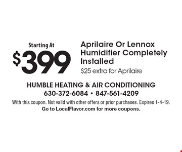 Starting At $399 Aprilaire Or Lennox Humidifier Completely Installed $25 extra for Aprilaire. With this coupon. Not valid with other offers or prior purchases. Expires 1-4-19. Go to LocalFlavor.com for more coupons.