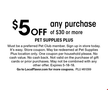 $5 Off any purchase of $30 or more. Must be a preferred Pet Club member. Sign up in store today. It's easy. Store coupon. May be redeemed at Pet Supplies Plus location only. One coupon per household please. No cash value. No cash back. Not valid on the purchase of gift cards or prior purchases. May not be combined with any other offer. Expires 5-18-18. Go to LocalFlavor.com for more coupons.PLU #81099