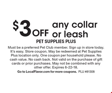 $3 Off any collar or leash. Must be a preferred Pet Club member. Sign up in store today. It's easy. Store coupon. May be redeemed at Pet Supplies Plus location only. One coupon per household please. No cash value. No cash back. Not valid on the purchase of gift cards or prior purchases. May not be combined with any other offer. Expires 6-22-18.Go to LocalFlavor.com for more coupons.PLU #81308
