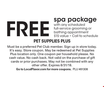 Free spa package with any scheduled full-service grooming or bathing appointment $15 value. Call to schedule. Must be a preferred Pet Club member. Sign up in store today. It's easy. Store coupon. May be redeemed at Pet Supplies Plus location only. One coupon per household please. No cash value. No cash back. Not valid on the purchase of gift cards or prior purchases. May not be combined with any other offer. Expires 8/31/18. Go to LocalFlavor.com for more coupons.PLU #81308
