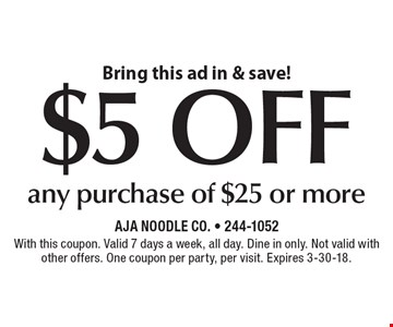 Bring this ad in & save! $5 off any purchase of $25 or more. With this coupon. Valid 7 days a week, all day. Dine in only. Not valid with other offers. One coupon per party, per visit. Expires 3-30-18.