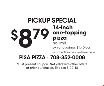PICKUP SPECIAL. $8.79 for a 14-inch one-topping pizza. No limit. Extra toppings $1.40 ea. Must mention coupon when ordering. Must present coupon. Not valid with other offers or prior purchases. Expires 6-29-18