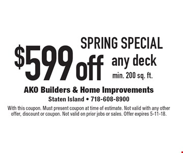 Spring Special. $599 off any deck. min. 200 sq. ft. With this coupon. Must present coupon at time of estimate. Not valid with any other offer, discount or coupon. Not valid on prior jobs or sales. Offer expires 5-11-18.