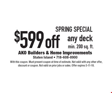 Spring special $599 off any deck. Min. 200 sq. ft.. With this coupon. Must present coupon at time of estimate. Not valid with any other offer, discount or coupon. Not valid on prior jobs or sales. Offer expires 5-11-18.