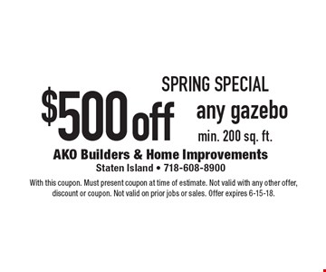 Spring special $500 off any gazebo min. 200 sq. ft.. With this coupon. Must present coupon at time of estimate. Not valid with any other offer, discount or coupon. Not valid on prior jobs or sales. Offer expires 6-15-18.