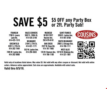 Save $5. $5 OFF any Party Box or 2ft. Party Sub!. Valid only at locations listed above. Max value $5. Not valid with any other coupon or discount. Not valid with online orders. Advance notice appreciated. Sub sizes are approximate. Available with select subs.