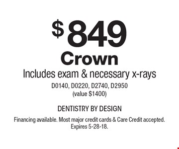 $849 CrownIncludes exam & necessary x-rays D0140, D0220, D2740, D2950 (value $1400). Financing available. Most major credit cards & Care Credit accepted. Expires 5-28-18.