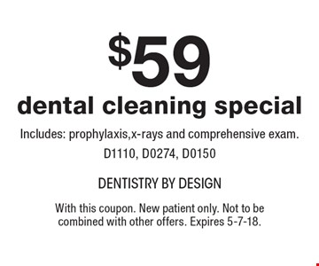 $59 dental cleaning special. Includes: prophylaxis, x-rays and comprehensive exam. D1110, D0274, D0150. With this coupon. New patient only. Not to be combined with other offers. Expires 5-7-18.