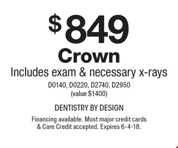 $849 Crown, Includes exam & necessary x-rays. D0140, D0220, D2740, D2950 (value $1400). Financing available. Most major credit cards & Care Credit accepted. Expires 6-4-18.