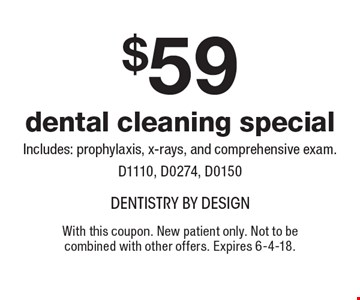 $59 dental cleaning special. Includes: prophylaxis, x-rays, and comprehensive exam. D1110, D0274, D0150. With this coupon. New patient only. Not to be combined with other offers. Expires 6-4-18.
