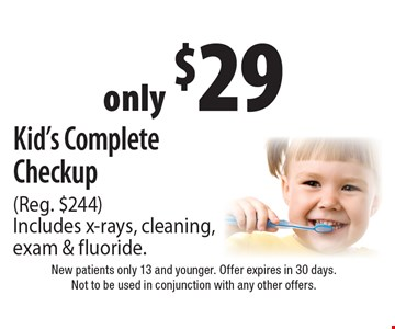 only $29 Kid's Complete Checkup (Reg. $244). Includes x-rays, cleaning, exam & fluoride.. New patients only 13 and younger. Offer expires in 30 days. Not to be used in conjunction with any other offers.