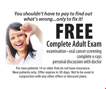 You shouldn't have to pay to find out what's wrong...only to fix it! Free Complete Adult Exam examination - oral cancer screening complete x-rays personal discussion with doctor. For new patients 14 or older that do not have insurance. New patients only. Offer expires in 30 days. Not to be used in conjunction with any other offers or discount plans.