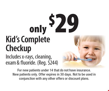only $29 Kid's Complete Checkup. Includes x-rays, cleaning, exam & fluoride. (Reg. $244). For new patients under 14 that do not have insurance. New patients only. Offer expires in 30 days. Not to be used in conjunction with any other offers or discount plans.