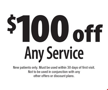 $100 off Any Service. New patients only. Must be used within 30 days of first visit. Not to be used in conjunction with any other offers or discount plans.