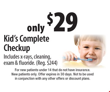 Only $29 Kid's Complete Checkup. Includes x-rays, cleaning, exam & fluoride. Reg. $244. For new patients under 14 that do not have insurance. New patients only. Offer expires in 30 days. Not to be used in conjunction with any other offers or discount plans.