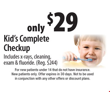 only $29 Kid's Complete Checkup Includes x-rays, cleaning, exam & fluoride. (Reg. $244). For new patients under 14 that do not have insurance. New patients only. Offer expires in 30 days. Not to be used in conjunction with any other offers or discount plans.