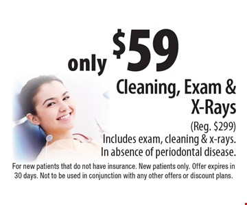 only $59 Cleaning, Exam & X-Rays (Reg. $299) Includes exam, cleaning & x-rays. In absence of periodontal disease.. For new patients that do not have insurance. New patients only. Offer expires in 30 days. Not to be used in conjunction with any other offers or discount plans.