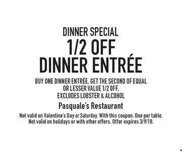 DINNER SPECIAL 1/2 OFF Dinner Entree. BUY ONE DINNER ENTREE, GET THE SECOND OF EQUAL OR LESSER VALUE 1/2 OFF, excludes lobster & alcohol. Not valid on Valentine's Day or Saturday. With this coupon. One per table. Not valid on holidays or with other offers. Offer expires 3/9/18.