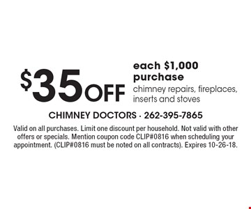 $35 Off each $1,000 purchase chimney repairs, fireplaces, inserts and stoves. Valid on all purchases. Limit one discount per household. Not valid with other offers or specials. Mention coupon code CLIP#0816 when scheduling your appointment. (CLIP#0816 must be noted on all contracts). Expires 10-26-18.