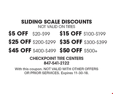 SLIDING SCALE DISCOUNTS. NOT VALID ON TIRES. $5 OFF $20-$99. $25 OFF $200-$299. $45 OFF $400-$499. $15 OFF $100-$199. $35 OFF $300-$399. $50 OFF $500+. With this coupon. Not valid with other offers or prior services. Expires 11-30-18.