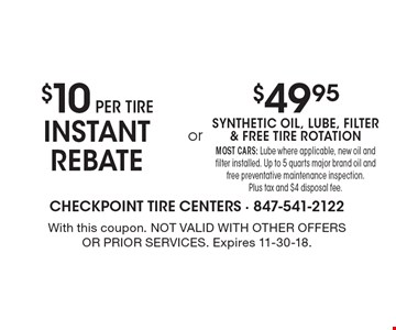 $10 PER TIRE INSTANT REBATE. $49.95 SYNTHETIC OIL, LUBE, FILTER & FREE TIRE ROTATION. MOST CARS: Lube where applicable, new oil and filter installed. Up to 5 quarts major brand oil and free preventative maintenance inspection. Plus tax and $4 disposal fee. With this coupon. Not valid with other offers or prior services. Expires 11-30-18.