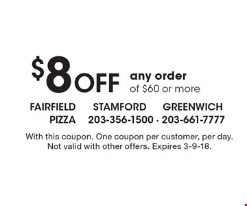 $8 off any order of $60 or more. With this coupon. One coupon per customer, per day. Not valid with other offers. Expires 3-9-18.