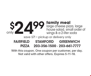 only $24.99 family meal large cheese pizza, large house salad, small order of wings & a 2-liter soda. Save $7! - pickup or delivery only. With this coupon. One coupon per customer, per day. Not valid with other offers. Expires 5-11-18.