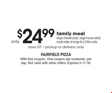 Family meal only $24.99. Large cheese pizza, large house salad, small order of wings & a 2-liter soda. Save $7! Pickup or delivery only. With this coupon. One coupon per customer, per day. Not valid with other offers. Expires 5-11-18.