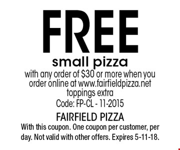 Free small pizza with any order of $30 or more when you order online at www.fairfieldpizza.net. Toppings extra. Code: FP-CL - 11-2015. With this coupon. One coupon per customer, per day. Not valid with other offers. Expires 5-11-18.