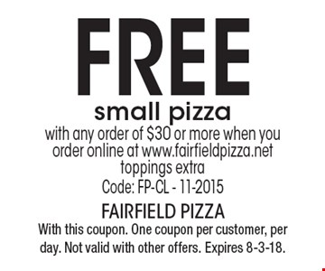 Free small pizza with any order of $30 or more when you order online at www.fairfieldpizza.net toppings extraCode: FP-CL - 11-2015 . With this coupon. One coupon per customer, per day. Not valid with other offers. Expires 8-3-18.