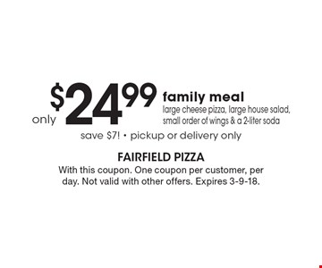 Family Meal Only $24.99. Large cheese pizza, large house salad, small order of wings & a 2-liter soda. Save $7! Pickup or delivery only. With this coupon. One coupon per customer, per day. Not valid with other offers. Expires 3-9-18.