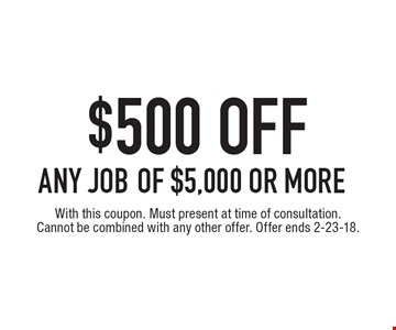 $500 off any job of $5,000 or more. With this coupon. Must present at time of consultation. Cannot be combined with any other offer. Offer ends 2-23-18.