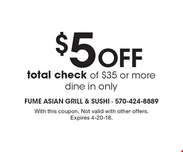 $5 OFF total check of $35 or more dine in only. With this coupon. Not valid with other offers. Expires 4-20-18.