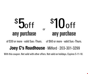 $5 off any purchase of $30 or more OR $10 off any purchase of $60 or more. Valid Sun.-Thurs. With this coupon. Not valid with other offers. Not valid on holidays. Expires 5-11-18.