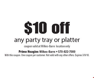 $10 off any party tray or platter. Coupon valid at Wilkes-Barre location only. With this coupon. One coupon per customer. Not valid with any other offers. Expires 3/9/18.