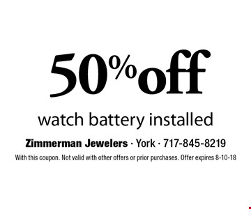 50% off watch battery installed. With this coupon. Not valid with other offers or prior purchases. Offer expires 8-10-18