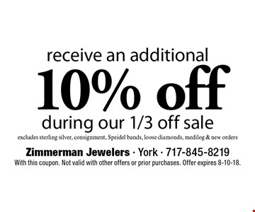 Receive an additional 10% off during our 1/3 off sale, excludes sterling silver, consignment, Speidel bands, loose diamonds, medilog & new orders. With this coupon. Not valid with other offers or prior purchases. Offer expires 8-10-18.