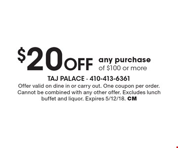 $20 off any purchase of $100 or more. Offer valid on dine in or carry out. One coupon per order. Cannot be combined with any other offer. Excludes lunch buffet and liquor. Expires 5/12/18. CM