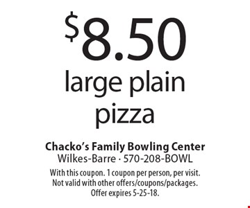 $8.50 large plain pizza. With this coupon. 1 coupon per person, per visit. Not valid with other offers/coupons/packages. Offer expires 5-25-18.
