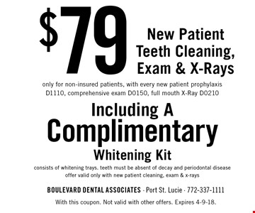 $79 New Patient Teeth Cleaning, Exam & X-Rays. Only for non-insured patients, with every new patient prophylaxis D1110, comprehensive exam D0150, full mouth X-Ray D0210. Including A Complimentary Whitening Kit consists of whitening trays. teeth must be absent of decay and periodontal disease offer valid only with new patient cleaning, exam & x-rays. With this coupon. Not valid with other offers. Expires 4-9-18.