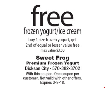 Free frozen yogurt/ice cream buy 1 size frozen yogurt, get 2nd of equal or lesser value free. max value $3.00. With this coupon. One coupon per customer. Not valid with other offers. Expires 3-9-18.