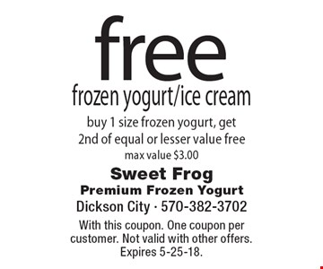 free frozen yogurt/ice cream buy 1 size frozen yogurt, get 2nd of equal or lesser value free max value $3.00. With this coupon. One coupon per customer. Not valid with other offers. Expires 5-25-18.