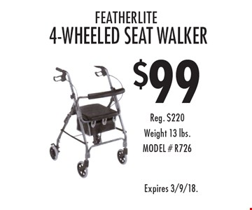 $99 Featherlite 4-Wheeled Seat Walker. Reg. $220. Weight 13 lbs. MODEL # R726. Expires 3/9/18.