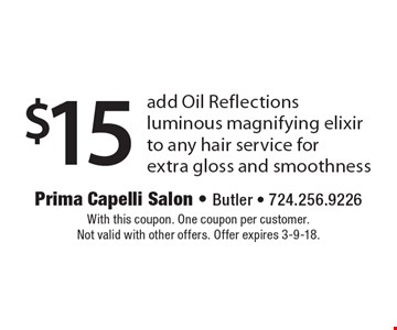 $15 add Oil Reflections luminous magnifying elixir to any hair service for extra gloss and smoothness. With this coupon. One coupon per customer. Not valid with other offers. Offer expires 3-9-18.