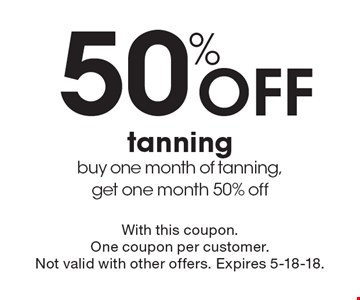 50% Off tanning. buy one month of tanning,get one month 50% off. With this coupon. One coupon per customer.Not valid with other offers. Expires 5-18-18.